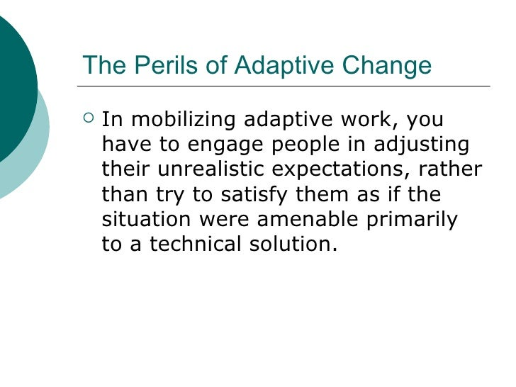 The Perils of Adaptive Change <ul><li>In mobilizing adaptive work, you have to engage people in adjusting their unrealisti...