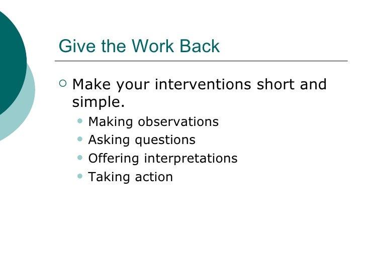 Give the Work Back <ul><li>Make your interventions short and simple. </li></ul><ul><ul><li>Making observations </li></ul><...