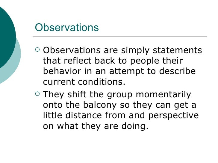 Observations <ul><li>Observations are simply statements that reflect back to people their behavior in an attempt to descri...