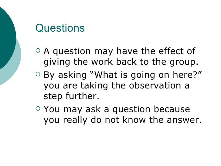 """Questions <ul><li>A question may have the effect of giving the work back to the group. </li></ul><ul><li>By asking """"What i..."""