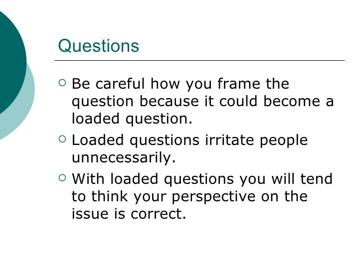 Questions <ul><li>Be careful how you frame the question because it could become a loaded question. </li></ul><ul><li>Loade...