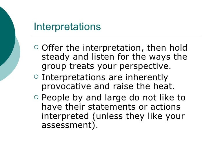 Interpretations <ul><li>Offer the interpretation, then hold steady and listen for the ways the group treats your perspecti...