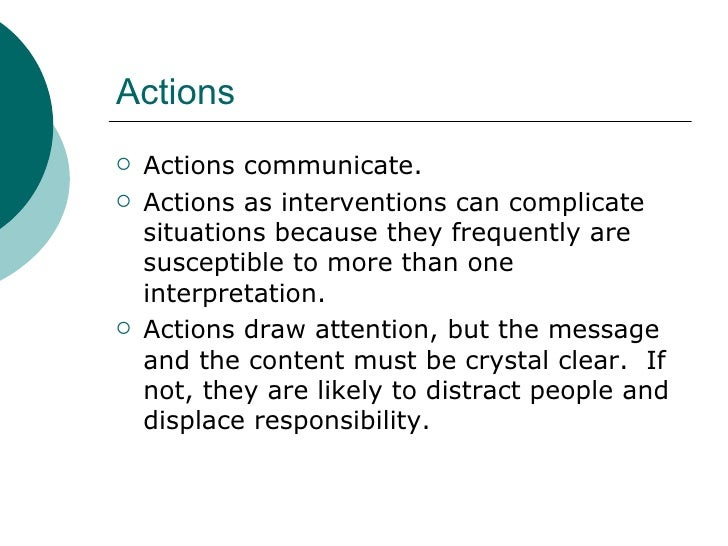 Actions <ul><li>Actions communicate. </li></ul><ul><li>Actions as interventions can complicate situations because they fre...