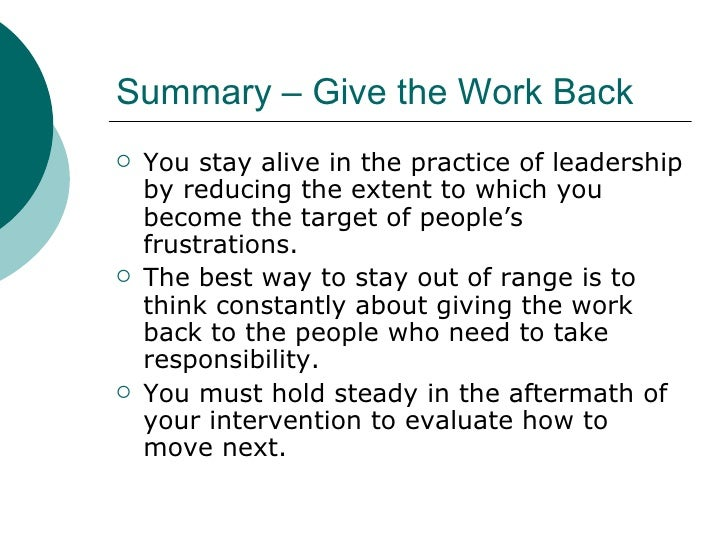 Summary – Give the Work Back <ul><li>You stay alive in the practice of leadership by reducing the extent to which you beco...
