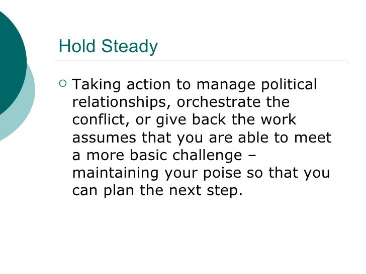 Hold Steady <ul><li>Taking action to manage political relationships, orchestrate the conflict, or give back the work assum...