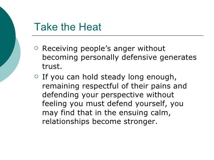 Take the Heat <ul><li>Receiving people's anger without becoming personally defensive generates trust. </li></ul><ul><li>If...