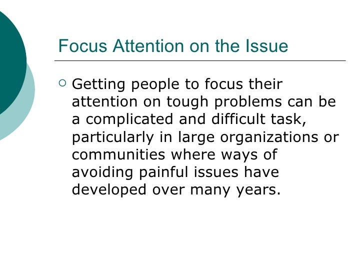Focus Attention on the Issue <ul><li>Getting people to focus their attention on tough problems can be a complicated and di...