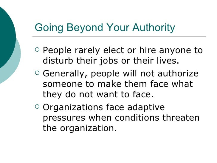 Going Beyond Your Authority <ul><li>People rarely elect or hire anyone to disturb their jobs or their lives. </li></ul><ul...