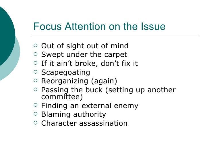 Focus Attention on the Issue <ul><li>Out of sight out of mind </li></ul><ul><li>Swept under the carpet </li></ul><ul><li>I...