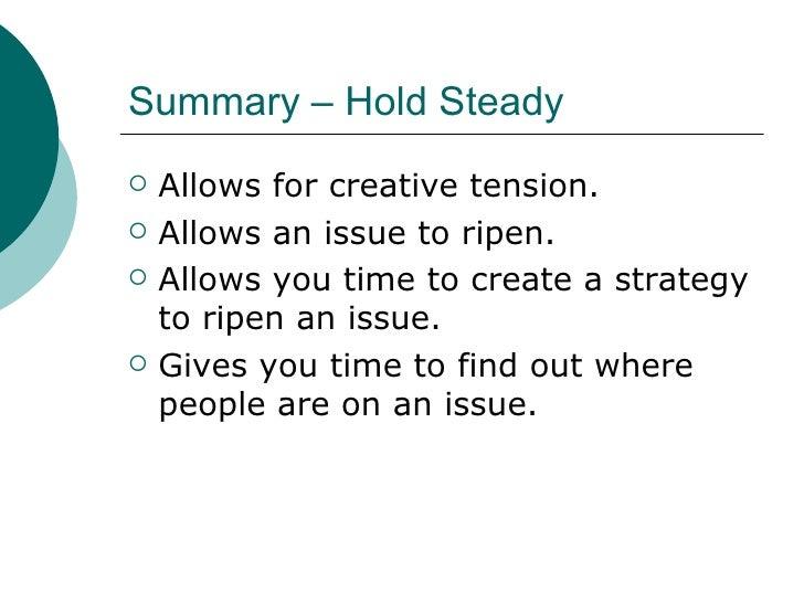 Summary – Hold Steady <ul><li>Allows for creative tension. </li></ul><ul><li>Allows an issue to ripen. </li></ul><ul><li>A...