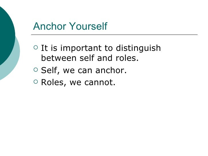Anchor Yourself <ul><li>It is important to distinguish between self and roles. </li></ul><ul><li>Self, we can anchor. </li...