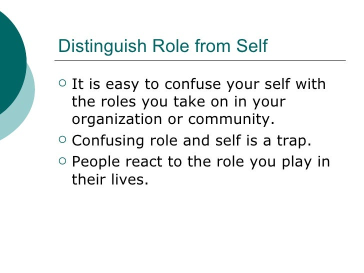 Distinguish Role from Self <ul><li>It is easy to confuse your self with the roles you take on in your organization or comm...