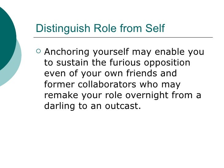 Distinguish Role from Self <ul><li>Anchoring yourself may enable you to sustain the furious opposition even of your own fr...