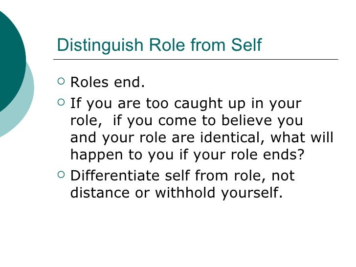 Distinguish Role from Self <ul><li>Roles end. </li></ul><ul><li>If you are too caught up in your role,  if you come to bel...