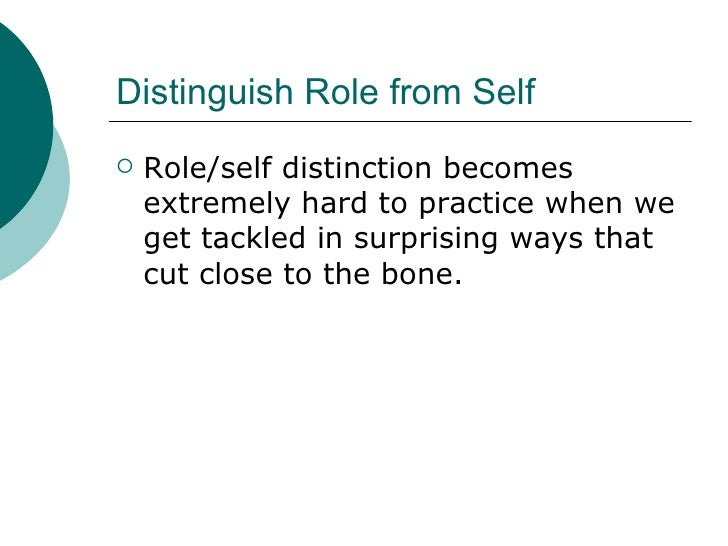 Distinguish Role from Self <ul><li>Role/self distinction becomes extremely hard to practice when we get tackled in surpris...