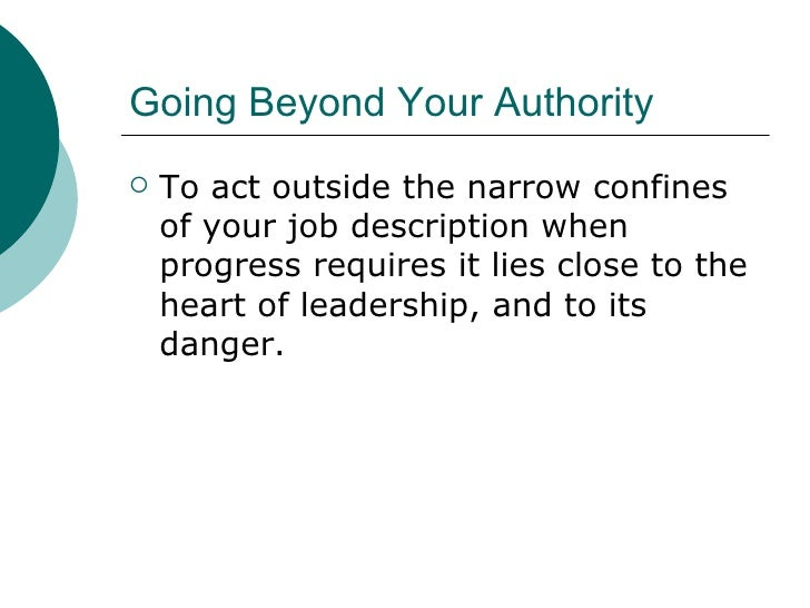Going Beyond Your Authority <ul><li>To act outside the narrow confines of your job description when progress requires it l...