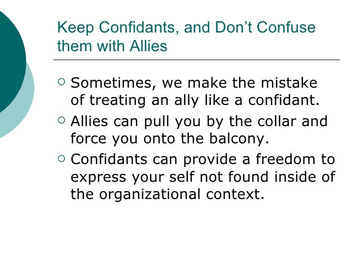 Keep Confidants, and Don't Confuse them with Allies <ul><li>Sometimes, we make the mistake of treating an ally like a conf...