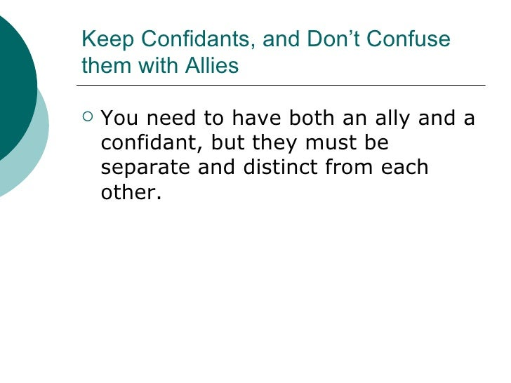 Keep Confidants, and Don't Confuse them with Allies <ul><li>You need to have both an ally and a confidant, but they must b...