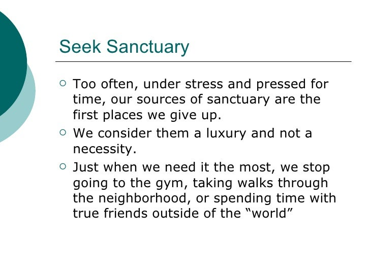 Seek Sanctuary <ul><li>Too often, under stress and pressed for time, our sources of sanctuary are the first places we give...