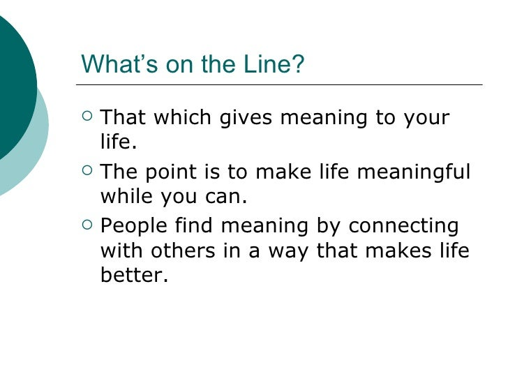 What's on the Line? <ul><li>That which gives meaning to your life. </li></ul><ul><li>The point is to make life meaningful ...