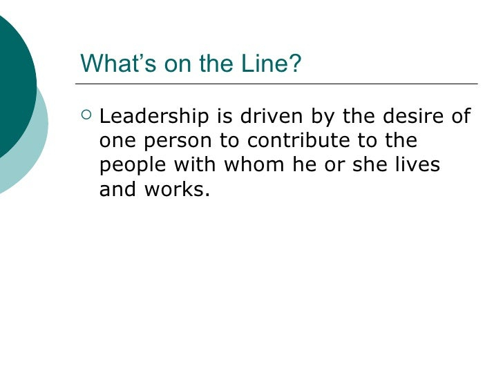 What's on the Line? <ul><li>Leadership is driven by the desire of one person to contribute to the people with whom he or s...