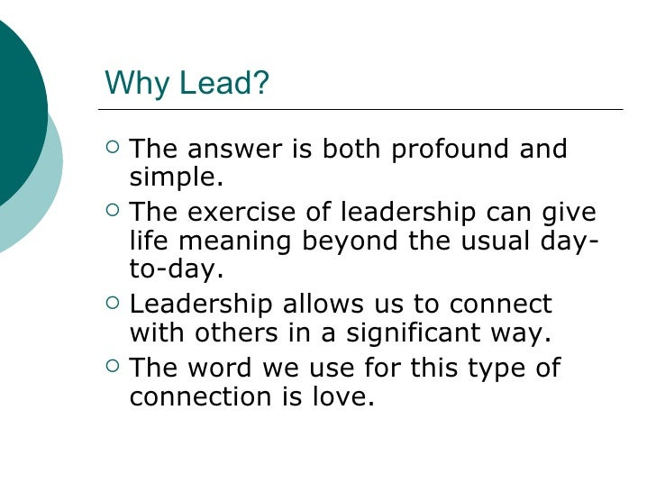 Why Lead? <ul><li>The answer is both profound and simple. </li></ul><ul><li>The exercise of leadership can give life meani...