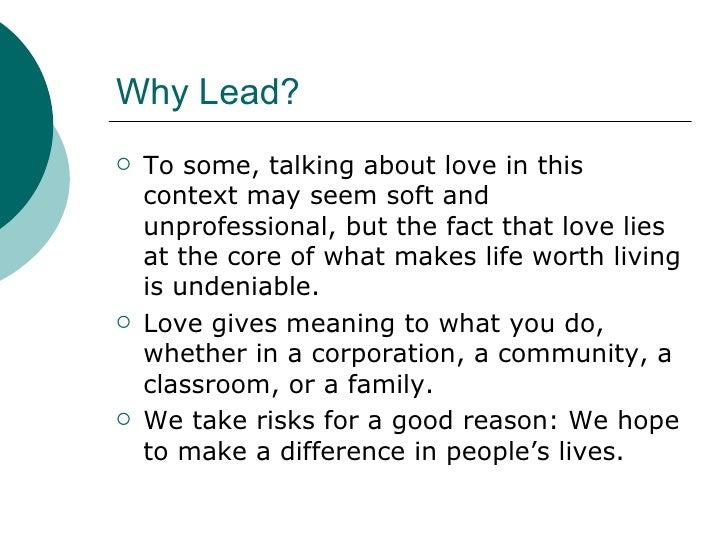 Why Lead? <ul><li>To some, talking about love in this context may seem soft and unprofessional, but the fact that love lie...