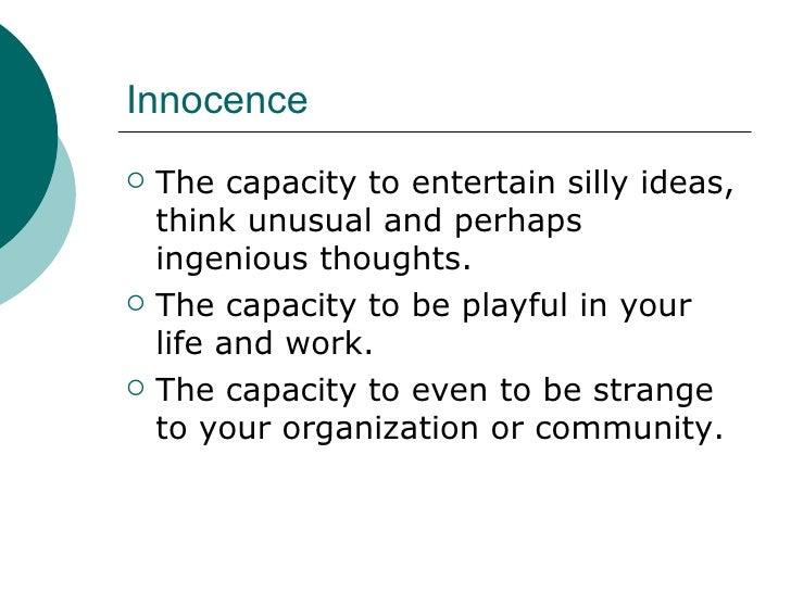 Innocence <ul><li>The capacity to entertain silly ideas, think unusual and perhaps ingenious thoughts. </li></ul><ul><li>T...