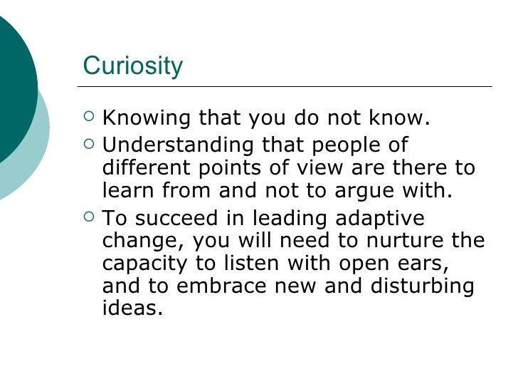 Curiosity <ul><li>Knowing that you do not know. </li></ul><ul><li>Understanding that people of different points of view ar...