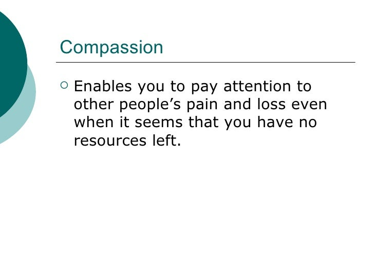 Compassion <ul><li>Enables you to pay attention to other people's pain and loss even when it seems that you have no resour...