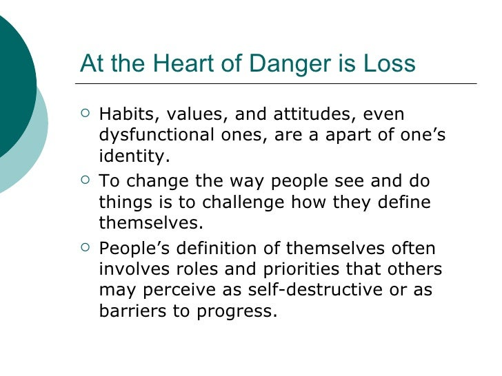 At the Heart of Danger is Loss <ul><li>Habits, values, and attitudes, even dysfunctional ones, are a apart of one's identi...