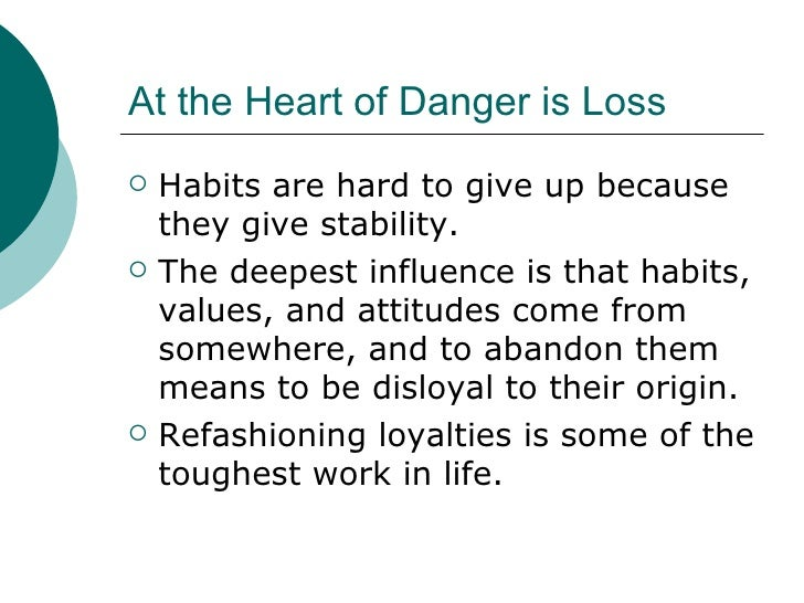 At the Heart of Danger is Loss <ul><li>Habits are hard to give up because they give stability. </li></ul><ul><li>The deepe...