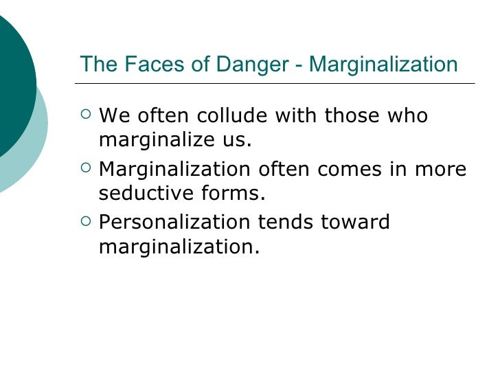 The Faces of Danger - Marginalization <ul><li>We often collude with those who marginalize us. </li></ul><ul><li>Marginaliz...