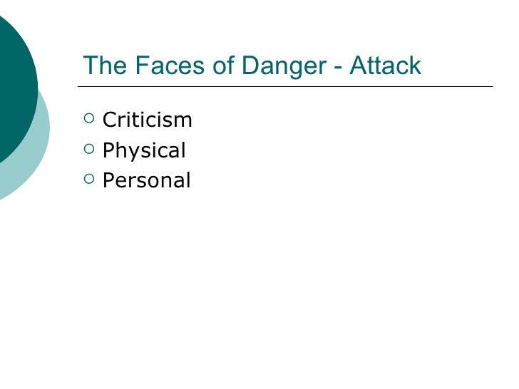 The Faces of Danger - Attack <ul><li>Criticism </li></ul><ul><li>Physical </li></ul><ul><li>Personal </li></ul>