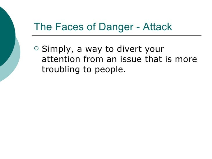 The Faces of Danger - Attack <ul><li>Simply, a way to divert your attention from an issue that is more troubling to people...