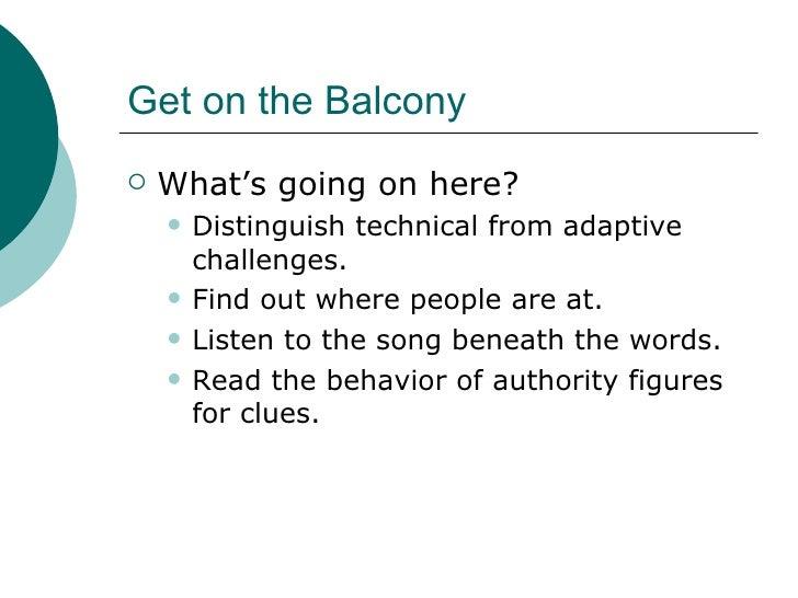 Get on the Balcony <ul><li>What's going on here? </li></ul><ul><ul><li>Distinguish technical from adaptive challenges. </l...