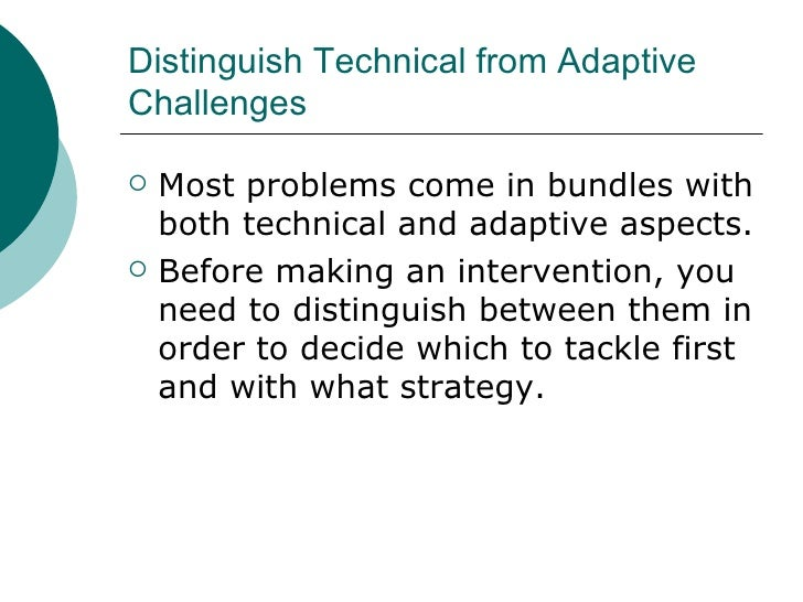 Distinguish Technical from Adaptive Challenges <ul><li>Most problems come in bundles with both technical and adaptive aspe...