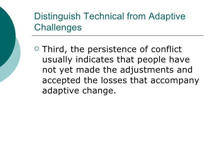 Distinguish Technical from Adaptive Challenges <ul><li>Third, the persistence of conflict usually indicates that people ha...