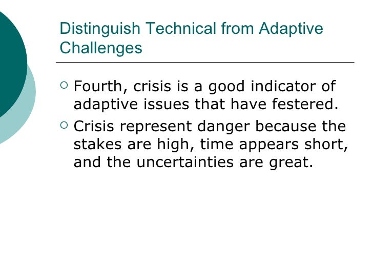 Distinguish Technical from Adaptive Challenges <ul><li>Fourth, crisis is a good indicator of adaptive issues that have fes...