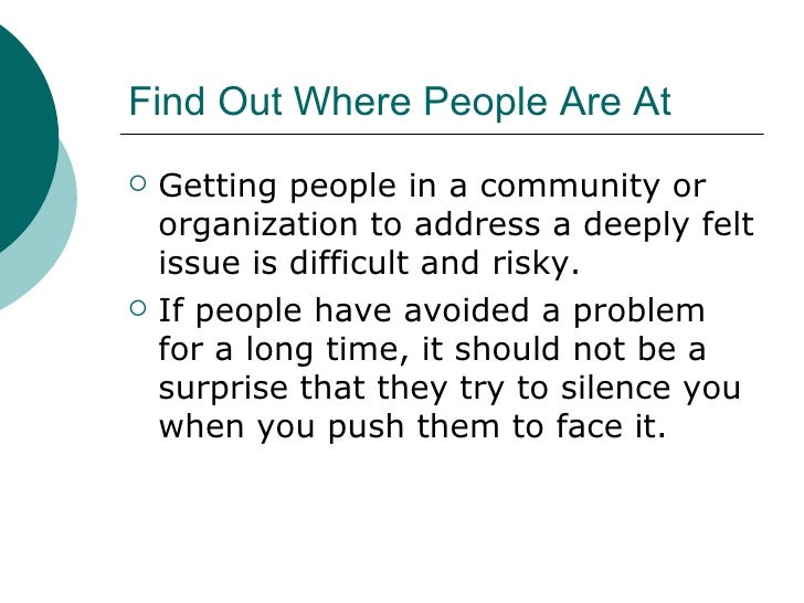 Find Out Where People Are At <ul><li>Getting people in a community or organization to address a deeply felt issue is diffi...