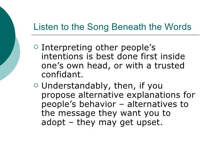 Listen to the Song Beneath the Words <ul><li>Interpreting other people's intentions is best done first inside one's own he...