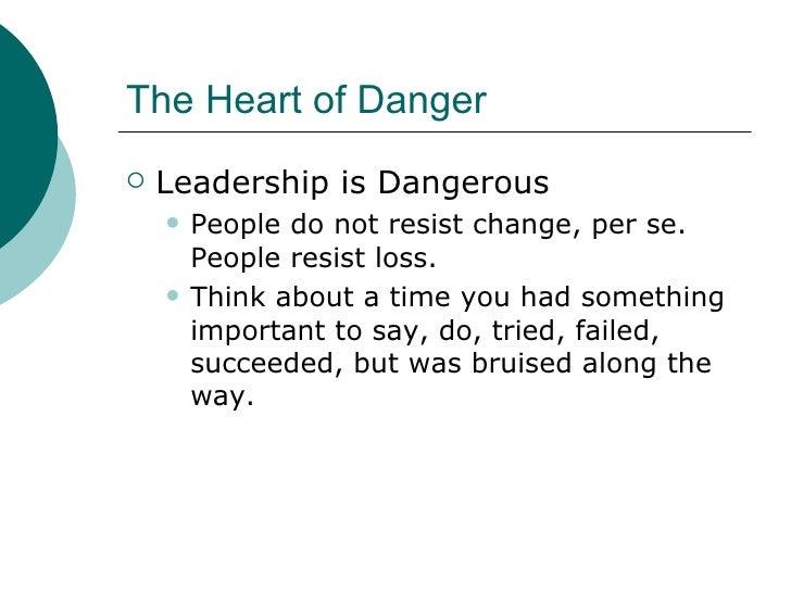 The Heart of Danger <ul><li>Leadership is Dangerous </li></ul><ul><ul><li>People do not resist change, per se. People resi...