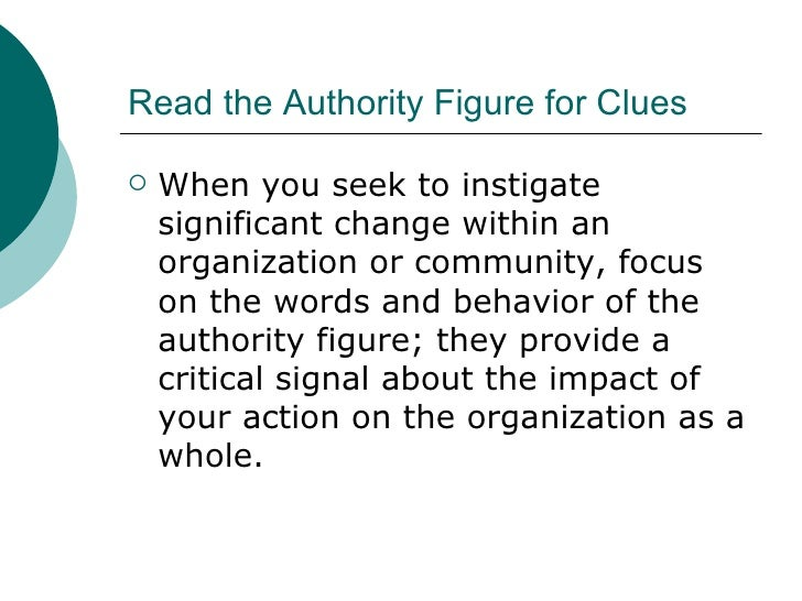 Read the Authority Figure for Clues <ul><li>When you seek to instigate significant change within an organization or commun...