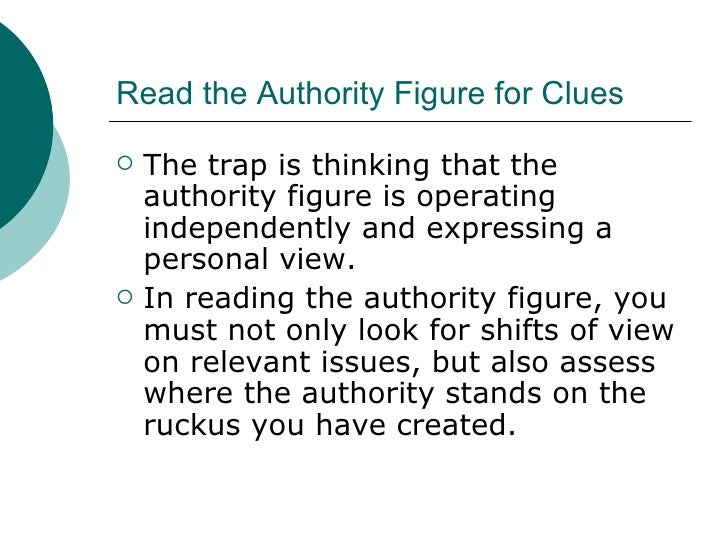 Read the Authority Figure for Clues <ul><li>The trap is thinking that the authority figure is operating independently and ...
