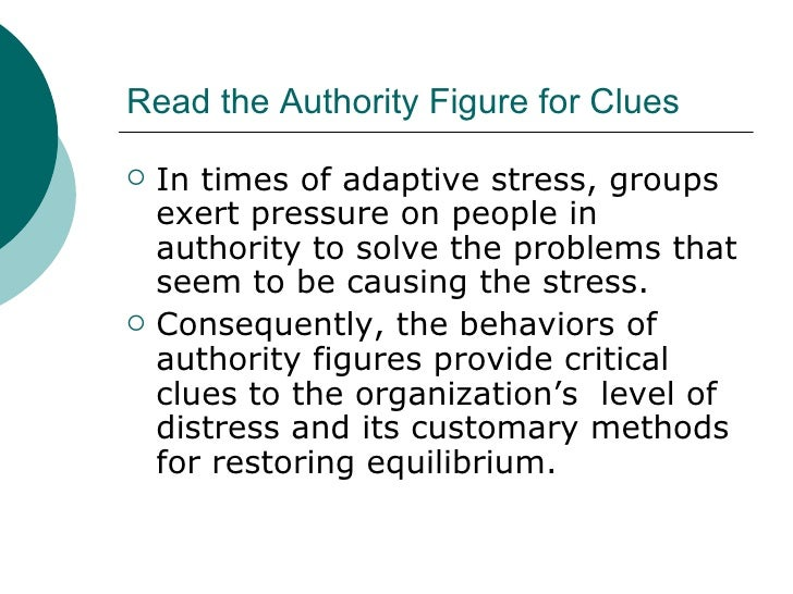 Read the Authority Figure for Clues <ul><li>In times of adaptive stress, groups exert pressure on people in authority to s...