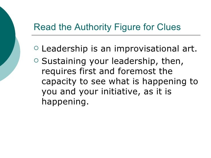 Read the Authority Figure for Clues <ul><li>Leadership is an improvisational art. </li></ul><ul><li>Sustaining your leader...