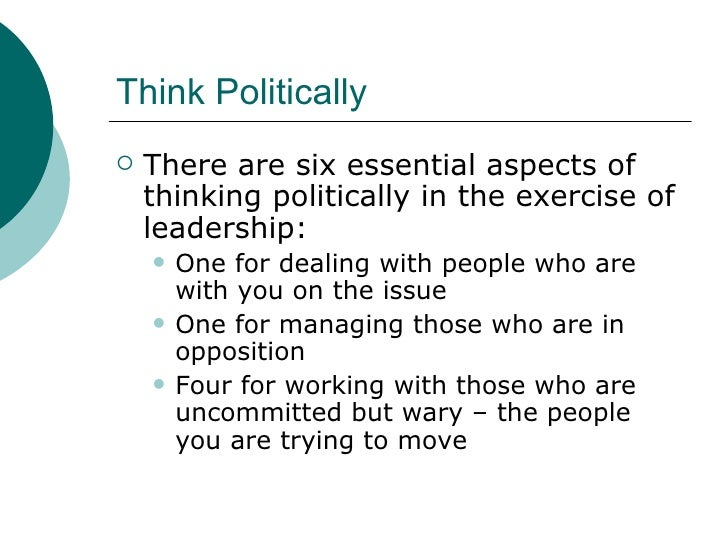 Think Politically <ul><li>There are six essential aspects of thinking politically in the exercise of leadership: </li></ul...