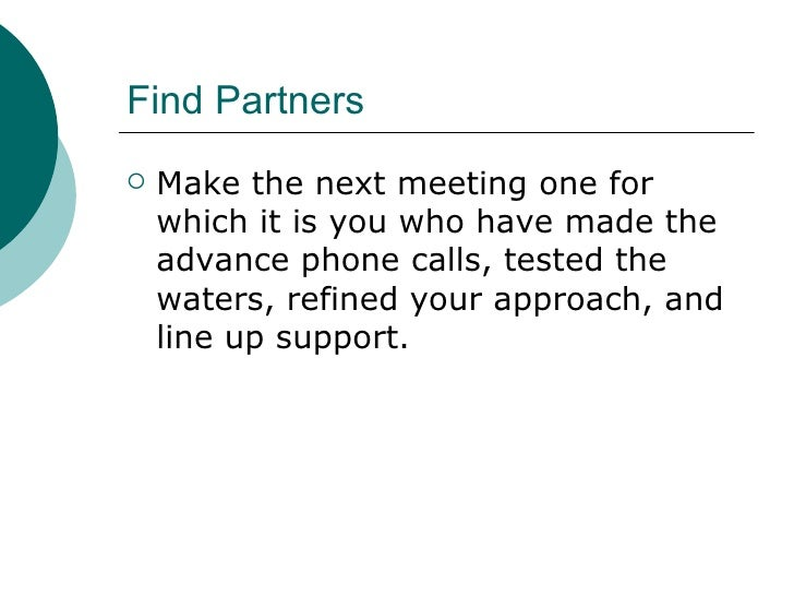 Find Partners <ul><li>Make the next meeting one for which it is you who have made the advance phone calls, tested the wate...