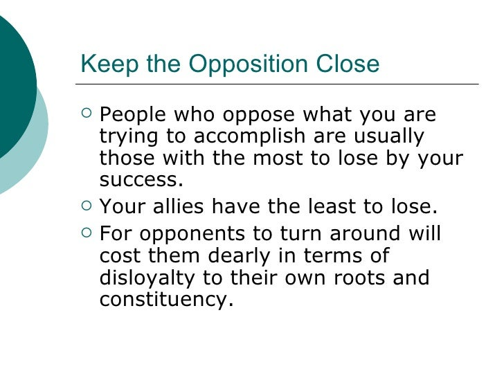 Keep the Opposition Close <ul><li>People who oppose what you are trying to accomplish are usually those with the most to l...