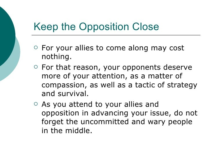 Keep the Opposition Close <ul><li>For your allies to come along may cost nothing. </li></ul><ul><li>For that reason, your ...
